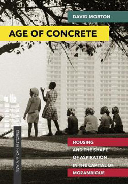 Picture of Age of Concrete: Housing and the Shape of Aspiration in the Capital of Mozambique