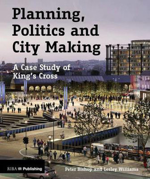 Picture of Planning, Politics and City Making: A Case Study of King's Cross