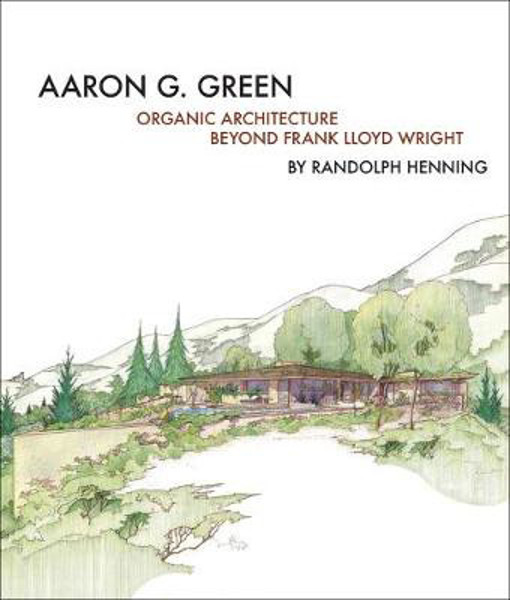 Picture of Aaron G. Green: Organic Architecture Beyond Frank Lloyd Wright