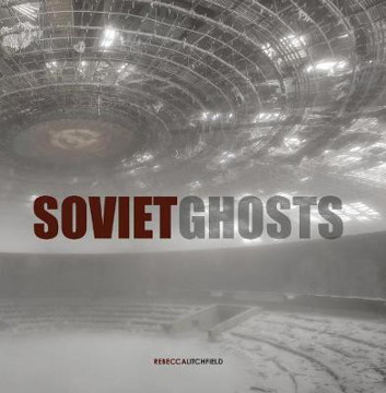 Picture of Soviet Ghosts: The Soviet Union Abandoned. A Communist Empire in Decay