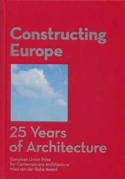Picture of Constructing Europe. 25 years of Architecture: European Union Prize for Contemporary Architecture Mies van der Rohe Award
