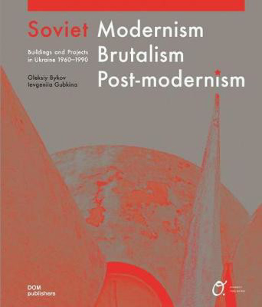 Picture of Soviet Modernism, Brutalism, Post-modernism: Buildings and Projects in Ukraine 1960-1990