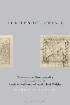 Picture of The Tender Detail: Ornament and Sentimentality in the Architecture of Louis H. Sullivan and Frank Lloyd Wright